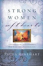 Strong Women, Soft Hearts: A Woman's Guide to Cultivating a Wise Heart and a Passionate Life - Rinehart, Paula