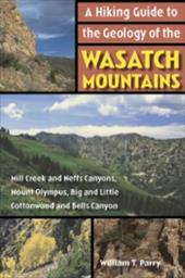 A Hiking Guide to the Geology of the Wasatch Mountains: Mill Creek and Neffs Canyons, Mount Olympus, Big and Little Cottonwood and - Parry, William T.
