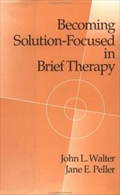 Becoming Solution-Focused in Brief Therapy: A Developmental Perspective on Sexual Abuse Using Projective Drawings - Walter, John L. / Peller, Jane E. / Walter John, L.