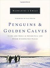 Penguins and Golden Calves: Icons and Idols in Antarctica and Other Unexpected Places - L'Engle, Madeleine / Enger, Leif
