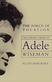 The Force of Vocation: The Literary Career of Adele Wiseman - Panofsky, Ruth