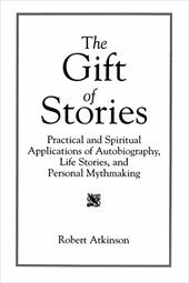 The Gift of Stories: Practical and Spiritual Applications of Autobiography, Life Stories, and Personal Mythmaking - Atkinson, Robert