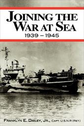 Joining the War at Sea 1939-1945: A Destroyer's Role in World War II Naval Convoys and Invasion Landings - Dailey, Franklyn E., Jr.