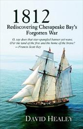 1812: Rediscovering Chesapeake Bay's Forgotten War - Healey, David