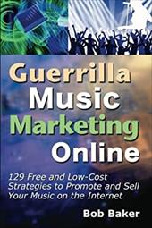 Guerrilla Music Marketing Online: 129 Free & Low-Cost Strategies to Promote & Sell Your Music on the Internet - Baker, Bob