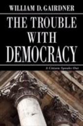 The Trouble with Democracy: A Citizen Speaks Out - Gairdner, William D.