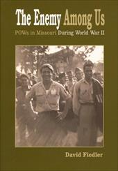 The Enemy Among Us: POW's in Missouri During World War II - Fiedler, David