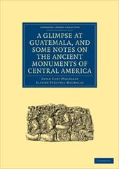 A Glimpse at Guatemala, and Some Notes on the Ancient Monuments of Central America - Anne Cary, Maudslay / Alfred Percival, Maudslay / Maudslay, Anne Cary