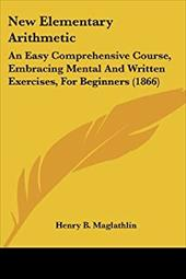 New Elementary Arithmetic: An Easy Comprehensive Course, Embracing Mental and Written Exercises, for Beginners (1866) - Maglathlin, Henry B.