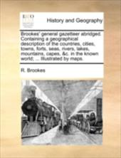 Brookes' General Gazetteer Abridged. Containing a Geographical Description of the Countries, Cities, Towns, Forts, Seas, Rivers, L - Brookes, R.