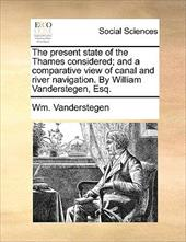 The Present State of the Thames Considered; And a Comparative View of Canal and River Navigation. by William Vanderstegen, Esq. - Vanderstegen, Wm