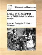 Elmina; Or, the Flower That Never Fades. a Tale for Young People. - Masson, Charles Franois Philibert