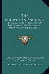 The Midwife in England: Being a Study in England of the Working of the English Midwives Act of 1902 (1913) - Blarcom, Carolyn Conant Van / Edgar, J. Clifton