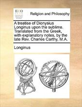 A Treatise of Dionysius Longinus Upon the Sublime. Translated from the Greek, with Explanatory Notes, by the Late REV. Charles Car - Longinus