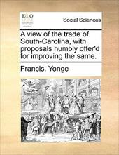A View of the Trade of South-Carolina, with Proposals Humbly Offer'd for Improving the Same. - Yonge, Francis