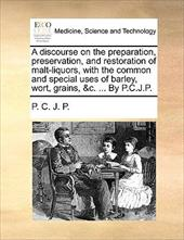 A   Discourse on the Preparation, Preservation, and Restoration of Malt-Liquors, with the Common and Special Uses of Barley, Wort, - P. C. J. P., C. J. P.