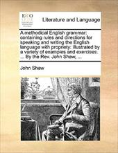 A   Methodical English Grammar: Containing Rules and Directions for Speaking and Writing the English Language with Propriety: Illu - Shaw, John