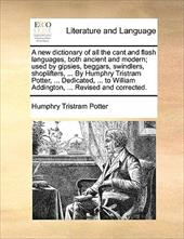 A   New Dictionary of All the Cant and Flash Languages, Both Ancient and Modern; Used by Gipsies, Beggars, Swindlers, Shoplifters, - Potter, Humphry Tristram