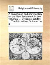 A Paraphrase and Commentary on the New Testament. in Two Volumes. ... by Daniel Whitby, ... the Fifth Edition. Volume 1 of 2 - Multiple Contributors, See Notes