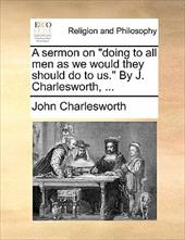 "A Sermon on ""Doing to All Men as We Would They Should Do to Us."" by J. Charlesworth, ... - Charlesworth, John"