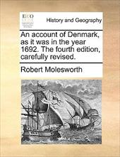 An Account of Denmark, as It Was in the Year 1692. the Fourth Edition, Carefully Revised. - Molesworth, Robert