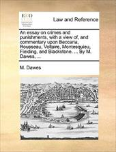 An  Essay on Crimes and Punishments, with a View Of, and Commentary Upon Beccaria, Rousseau, Voltaire, Montesquieu, Fielding, and - Dawes, M.