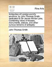 Antiquities of London and It's Environs: By John Thomas Smith: Dedicated to Sir James Winter Lake, Containing Views of Houses, Mon - Smith, John Thomas