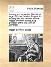 Adultery and Seduction. the Trial at Large of Robert Gordon, Esquire, for Adultery with Mrs. Biscoe, Wife of Joseph Seymour Biscoe - Biscoe, Joseph Seymour