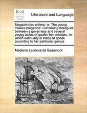 Magazin Des Enfans: Or, the Young Misses Magazine: Containing Dialogues Between a Governess and Several Young Ladies of Quality He - Leprince De Beaumont, Madame