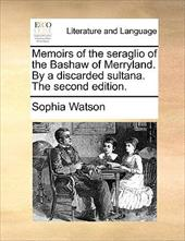 Memoirs of the Seraglio of the Bashaw of Merryland. by a Discarded Sultana. the Second Edition. - Watson, Sophia