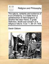 The Nature, Certainty and Evidence of True Christianity. in a Letter from a Gentlewoman in New-England, to Another Her Dear Friend - Osborn, Sarah