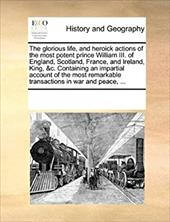 The Glorious Life, and Heroick Actions of the Most Potent Prince William III. of England, Scotland, France, and Ireland, King, &C. - Multiple Contributors, See Notes