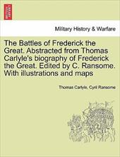 The Battles of Frederick the Great. Abstracted from Thomas Carlyle's Biography of Frederick the Great. Edited by C. Ransome. with - Carlyle, Thomas / Ransome, Cyril