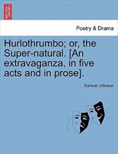 Hurlothrumbo; Or, the Super-Natural. [An Extravaganza, in Five Acts and in Prose]. - Johnson, Samuel