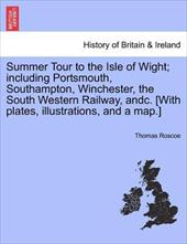 Summer Tour to the Isle of Wight; Including Portsmouth, Southampton, Winchester, the South Western Railway, Andc. [With Plates, Il - Roscoe, Thomas