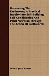 Harnessing the Earthworm; A Practical Inquiry Into Soil-Building, Soil-Conditioning and Plant Nutrition Through the Action of Eart - Barrett, Thomas Jason