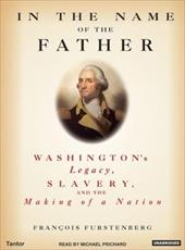 In the Name of the Father: Washington's Legacy, Slavery, and the Making of a Nation - Furstenberg, Francois / Prichard, Michael