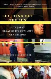 Shutting Out the Sun: How Japan Created Its Own Lost Generation - Zielenziger, Michael