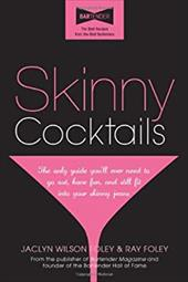 Skinny Cocktails: The Only Guide You'll Ever Need to Go Out, Have Fun, and Still Fit Into Your Skinny Jeans - Foley, Jaclyn W. / Foley, Ray