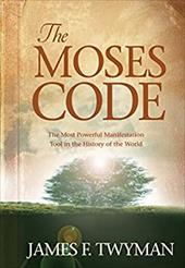 The Moses Code: The Most Powerful Manifestation Tool in the History of the World - Twyman, James F.