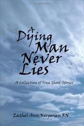 A Dying Man Never Lies a Dying Man Never Lies: A Collection of True Ghost Stories a Collection of True Ghost Stories - Kerperien, Eathel Ann