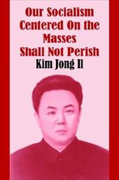 Our Socialism Centered on the Masses Shall Not Perish - Il, Kim Jong