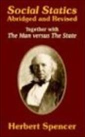 Social Statics: Abridged and Revised and the Man Versus the State - Spencer, Herbert