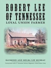 Robert Lee of Tennessee: Loyal Union Farmer - Murray, Raymond / Murray, Melba Lee / Murray, Alice