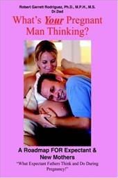 What's Your Pregnant Man Thinking?: A Roadmap for Expectant & New Mothers - Rodriguez, Robert Garrett