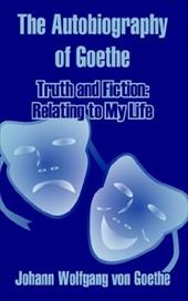 The Autobiography of Goethe: Truth and Fiction: Relating to My Life - Goethe, Johann Wolfgang von