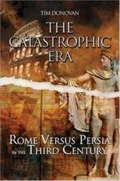 The Catastrophic Era: Rome Versus Persia in the Third Century - Donovan, Tim