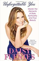 Unforgettable You: Master the Elements of Style, Spirituality, and True Beauty - Fuentes, Daisy