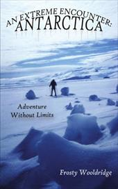 An Extreme Encounter: Antarctica: Adventure Without Limits - Wooldridge, Frosty