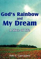 God's Rainbow and My Dream: A Slice of Life - Cape-Juarez, Mary C.
